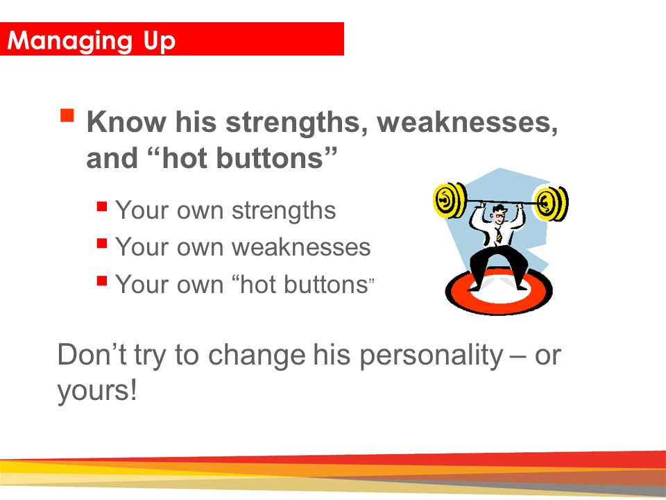 Know his strengths, weaknesses, and hot buttons