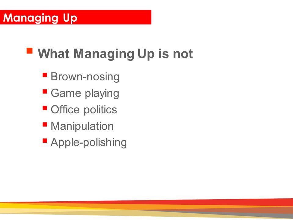 What Managing Up is not Managing Up Brown-nosing Game playing