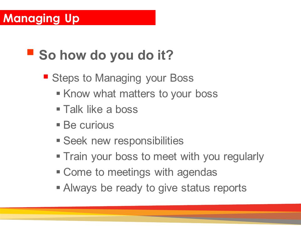 So how do you do it Managing Up Steps to Managing your Boss