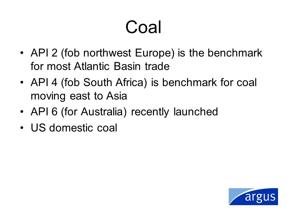 Coal API 2 (fob northwest Europe) is the benchmark for most Atlantic Basin trade. API 4 (fob South Africa) is benchmark for coal moving east to Asia.