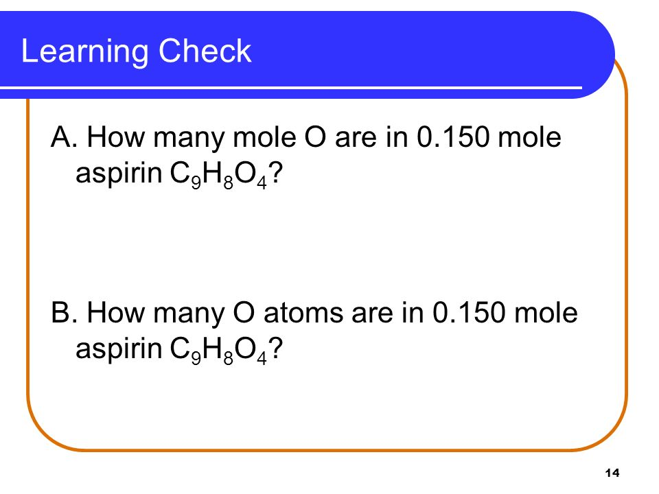 Learning Check A. How many mole O are in mole aspirin C9H8O4