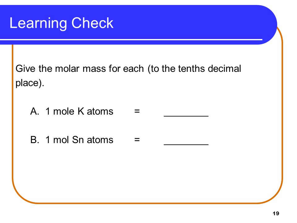 Learning Check Give the molar mass for each (to the tenths decimal place). A. 1 mole K atoms = ________.