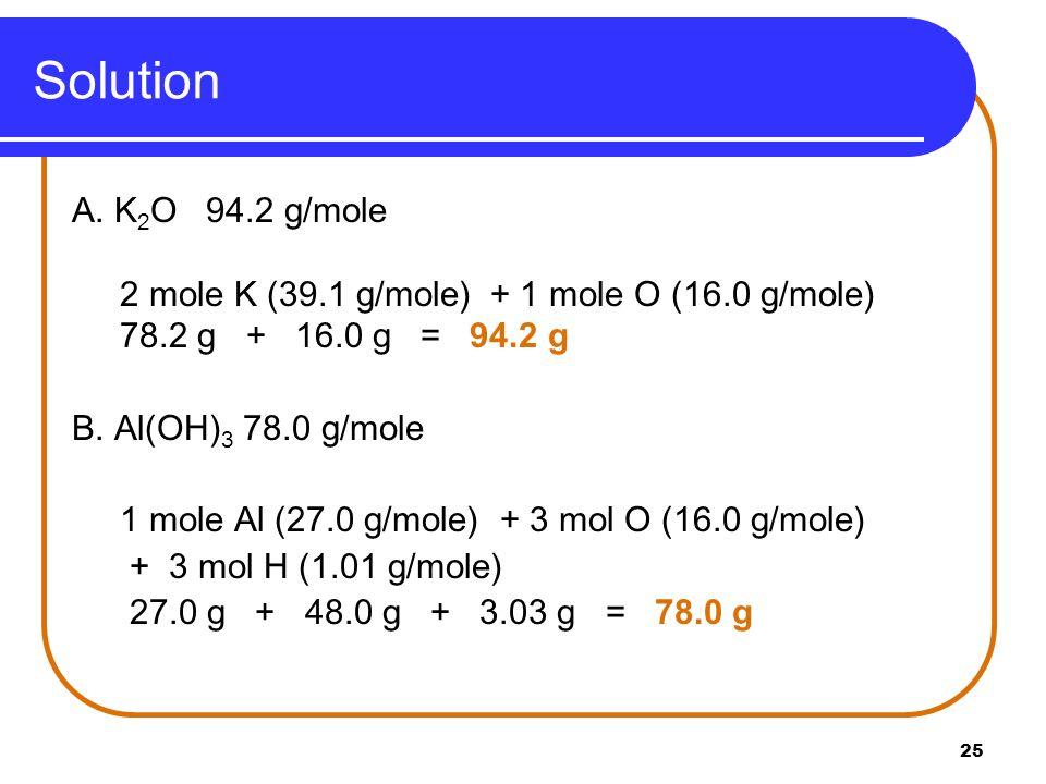 Solution A. K2O 94.2 g/mole. 2 mole K (39.1 g/mole) + 1 mole O (16.0 g/mole) 78.2 g + 16.0 g = 94.2 g.