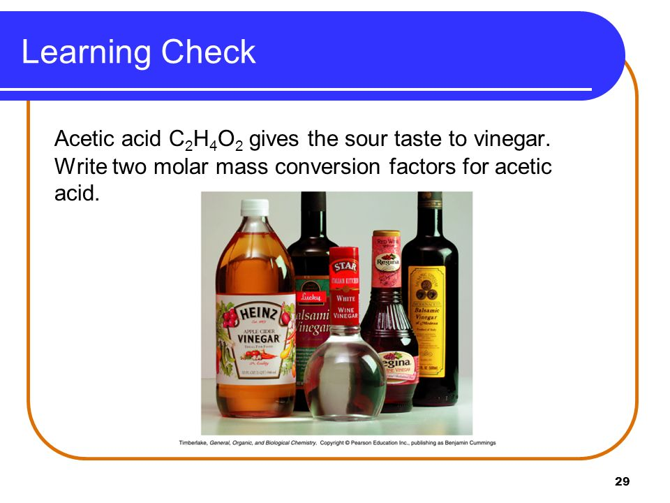 Learning Check Acetic acid C2H4O2 gives the sour taste to vinegar.