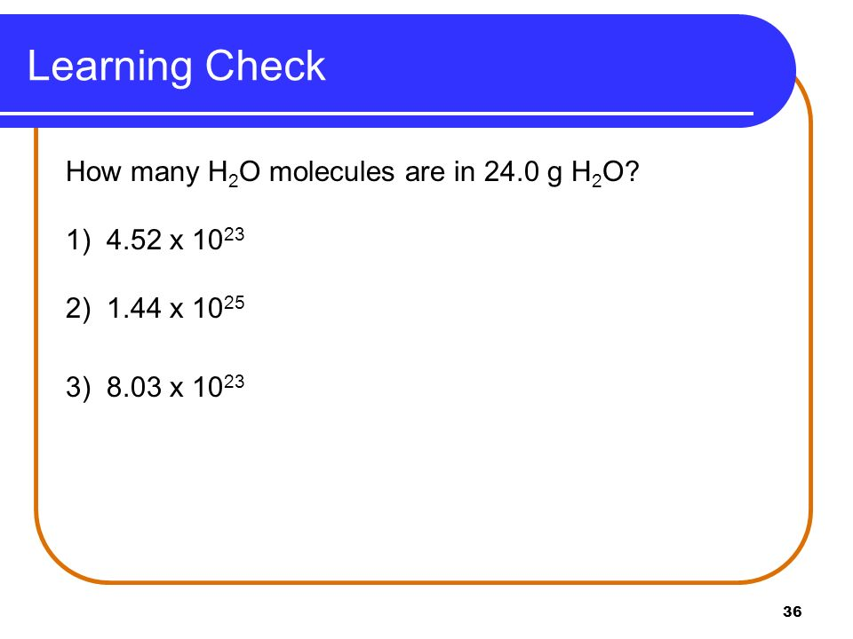 Learning Check How many H2O molecules are in 24.0 g H2O