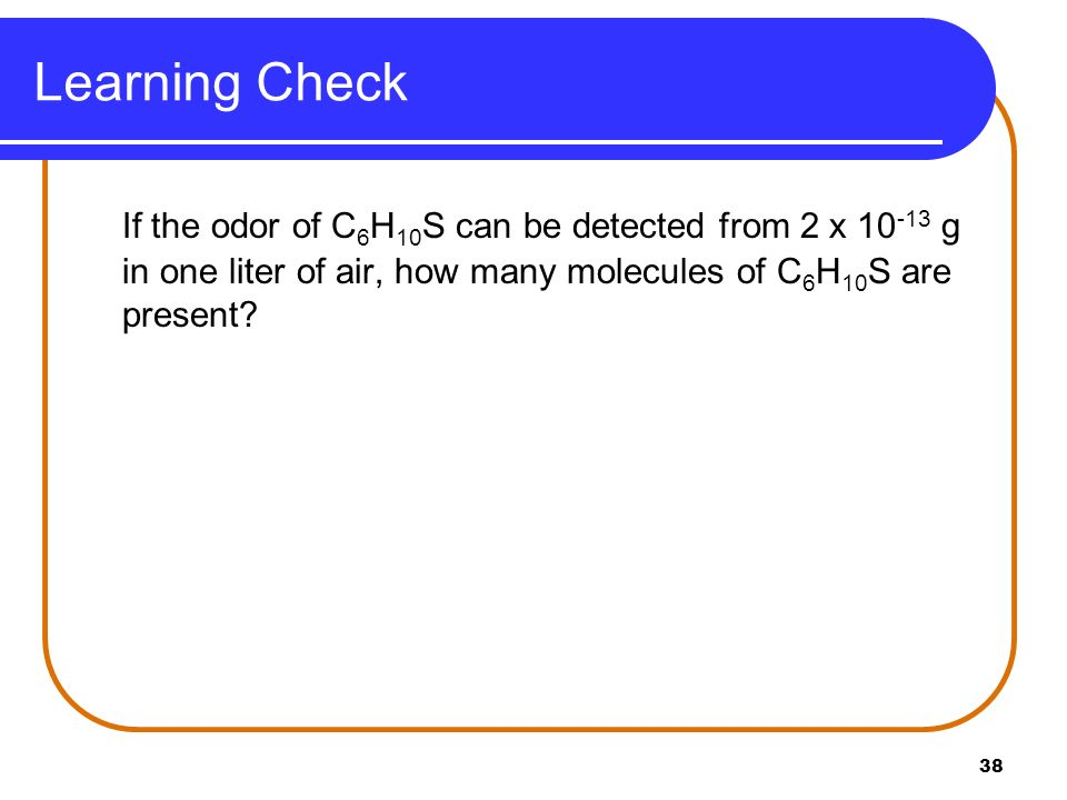 Learning Check If the odor of C6H10S can be detected from 2 x 10-13 g in one liter of air, how many molecules of C6H10S are present