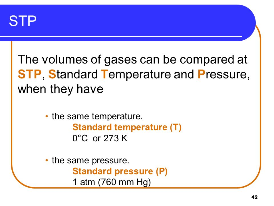 STP The volumes of gases can be compared at STP, Standard Temperature and Pressure, when they have.