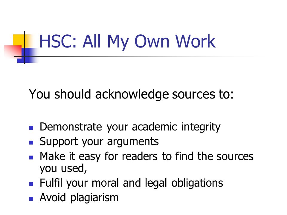 HSC: All My Own Work You should acknowledge sources to: