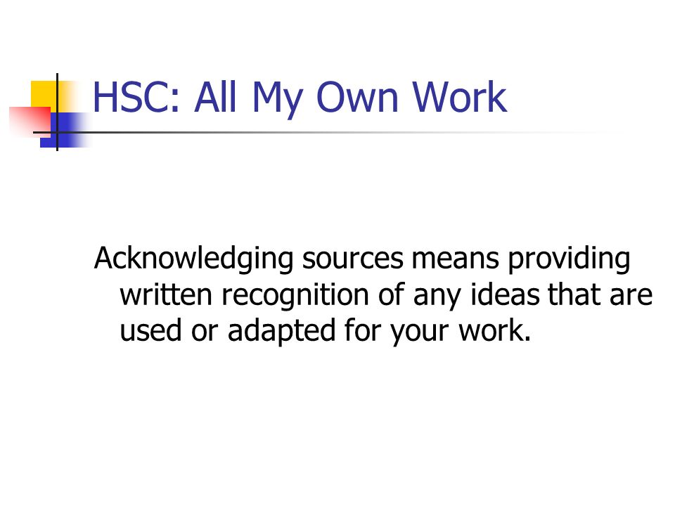 HSC: All My Own Work Acknowledging sources means providing written recognition of any ideas that are used or adapted for your work.