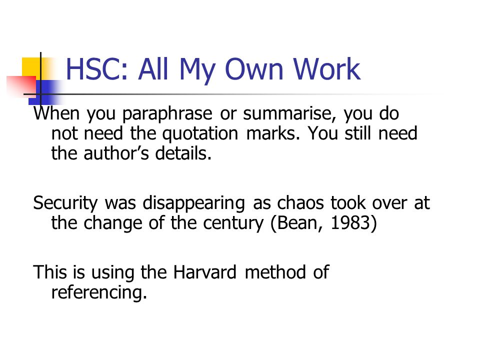 HSC: All My Own Work When you paraphrase or summarise, you do not need the quotation marks. You still need the author's details.