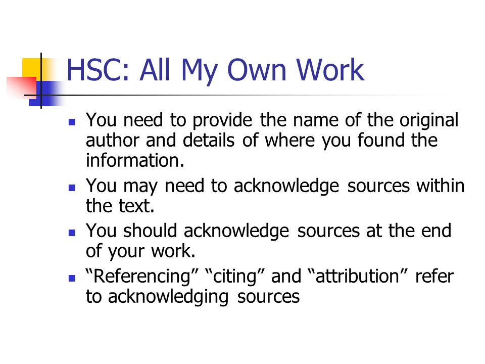 HSC: All My Own Work You need to provide the name of the original author and details of where you found the information.