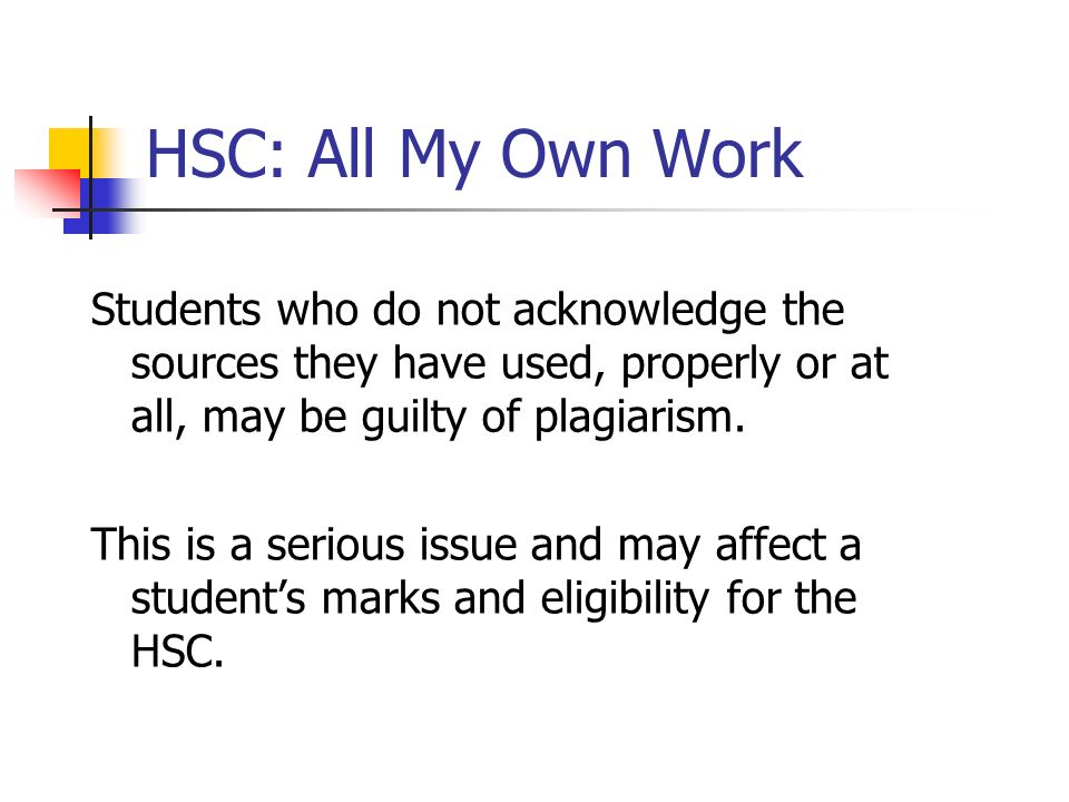 HSC: All My Own WorkStudents who do not acknowledge the sources they have used, properly or at all, may be guilty of plagiarism.