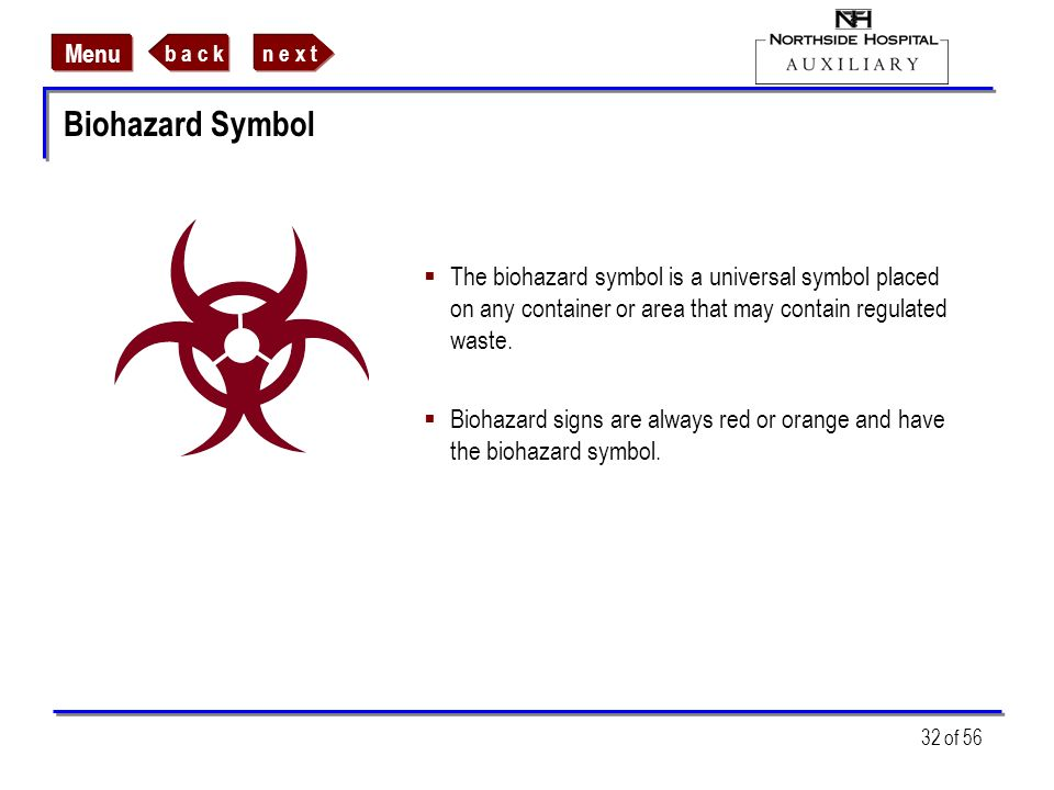 Biohazard Symbol The biohazard symbol is a universal symbol placed on any container or area that may contain regulated waste.