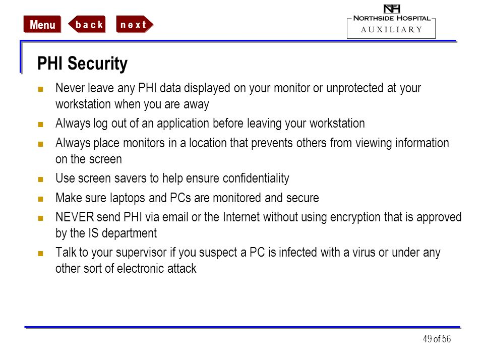 PHI SecurityNever leave any PHI data displayed on your monitor or unprotected at your workstation when you are away.