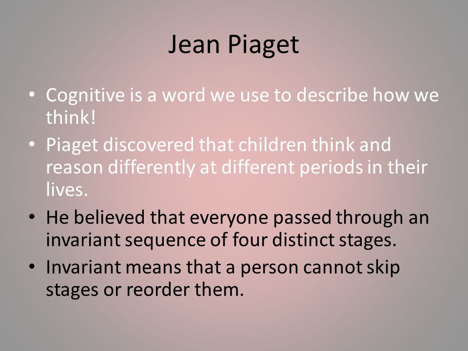 Jean Piaget Cognitive is a word we use to describe how we think!