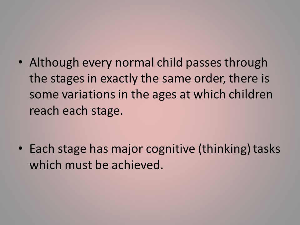 Although every normal child passes through the stages in exactly the same order, there is some variations in the ages at which children reach each stage.