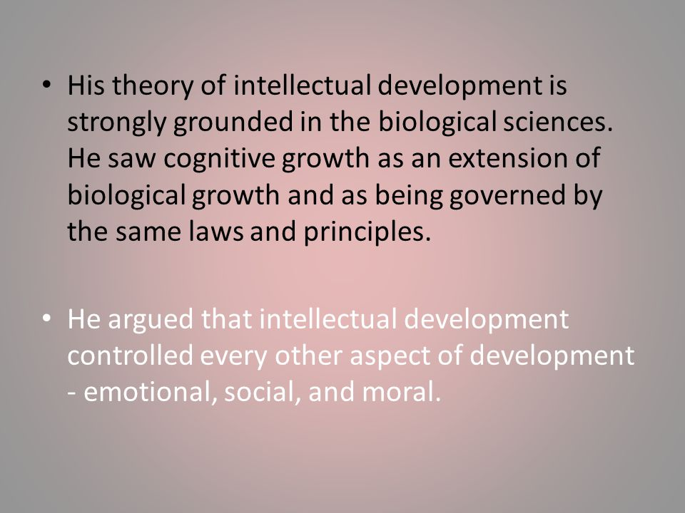 His theory of intellectual development is strongly grounded in the biological sciences. He saw cognitive growth as an extension of biological growth and as being governed by the same laws and principles.