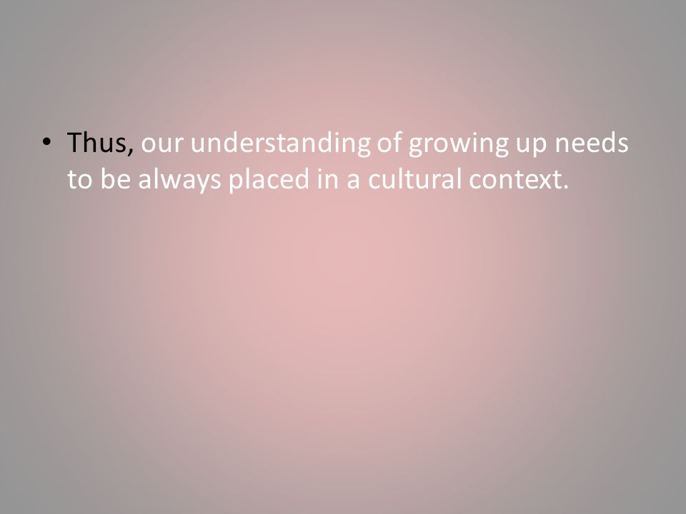 Thus, our understanding of growing up needs to be always placed in a cultural context.