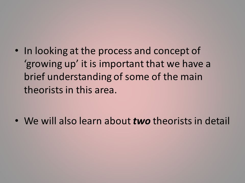 In looking at the process and concept of 'growing up' it is important that we have a brief understanding of some of the main theorists in this area.