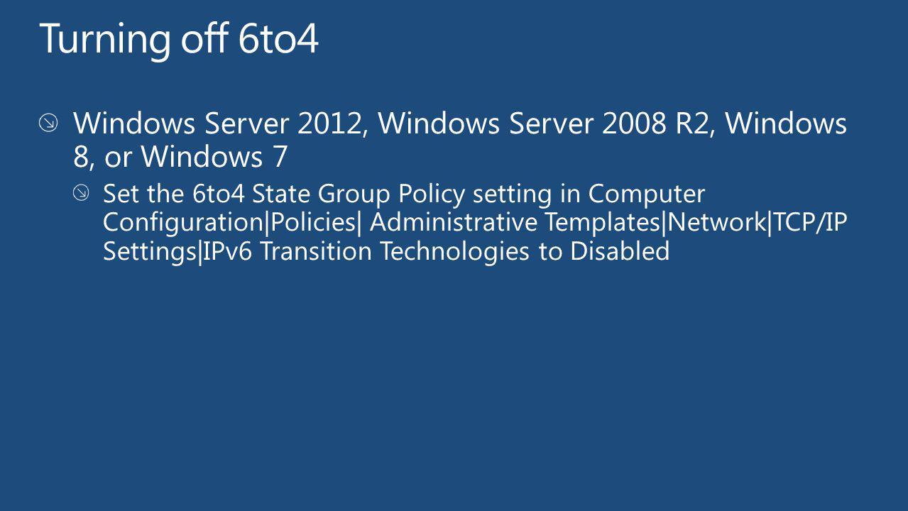 Turning off 6to4 Windows Server 2012, Windows Server 2008 R2, Windows 8, or Windows 7.