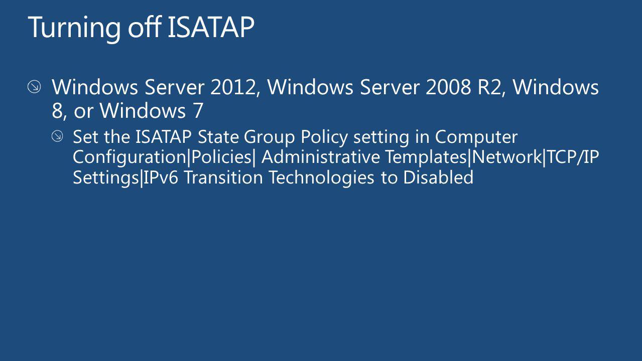 Turning off ISATAP Windows Server 2012, Windows Server 2008 R2, Windows 8, or Windows 7.