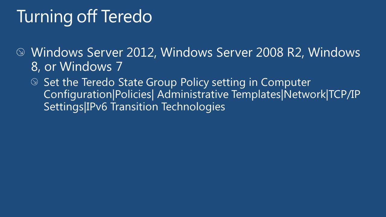 Turning off Teredo Windows Server 2012, Windows Server 2008 R2, Windows 8, or Windows 7.