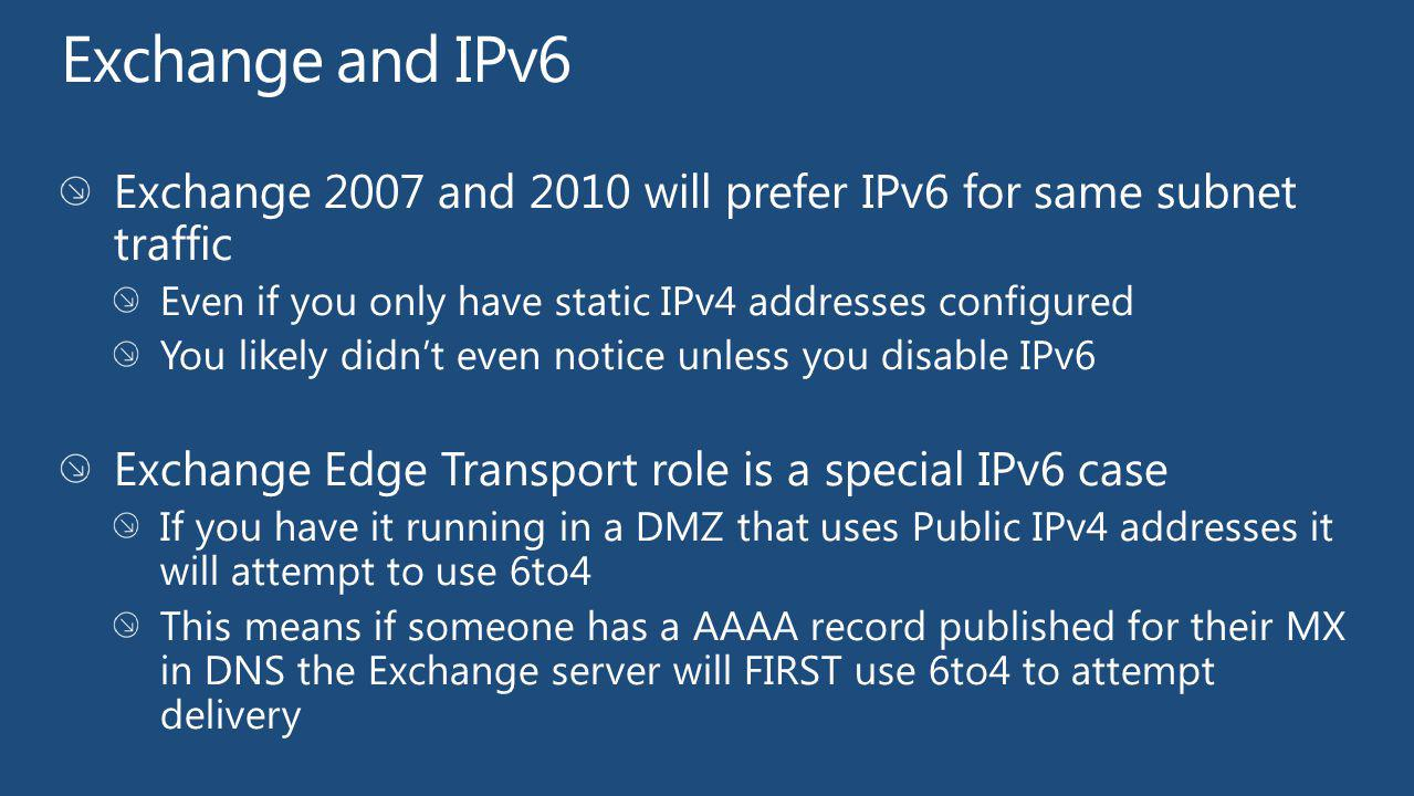 Exchange and IPv6 Exchange 2007 and 2010 will prefer IPv6 for same subnet traffic. Even if you only have static IPv4 addresses configured.