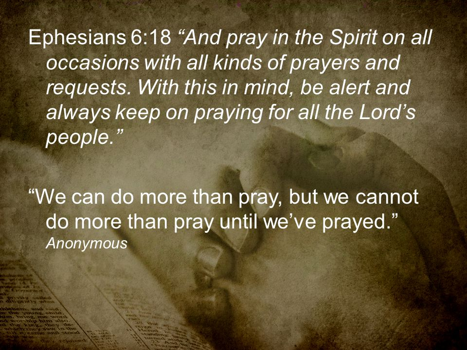 Ephesians 6:18 And pray in the Spirit on all occasions with all kinds of prayers and requests.