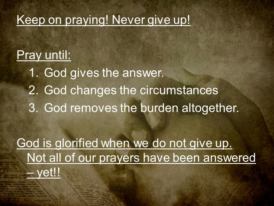 Keep on praying! Never give up!