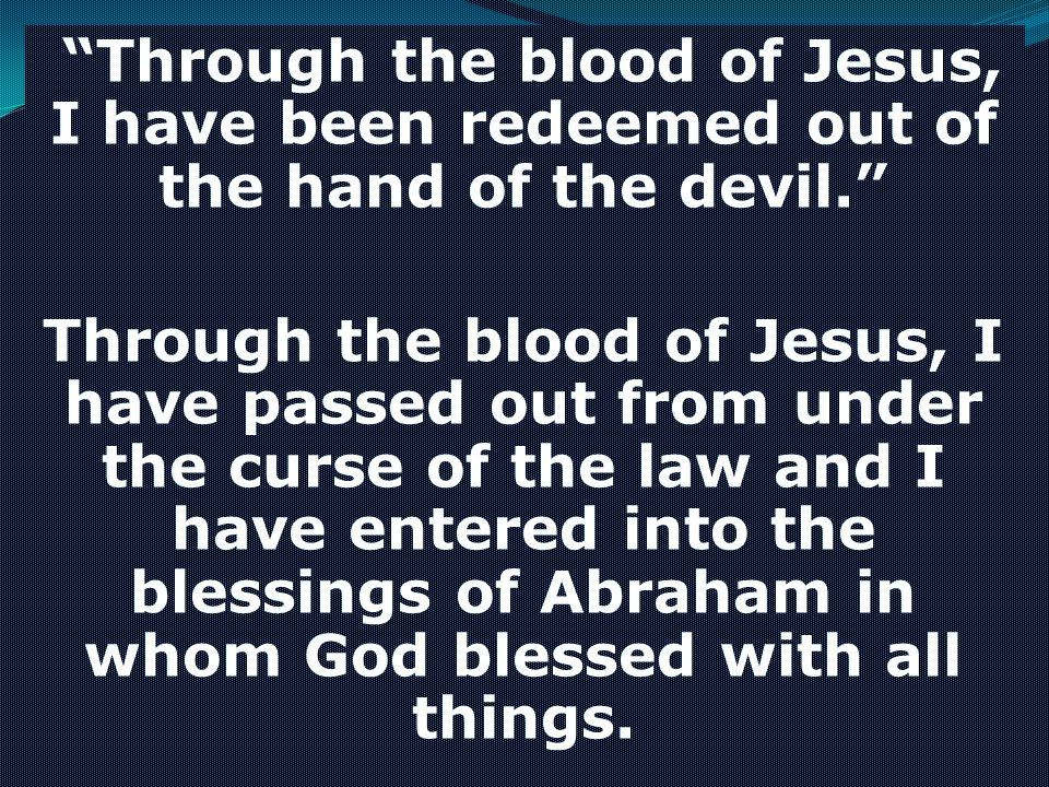 Through the blood of Jesus, I have been redeemed out of the hand of the devil.