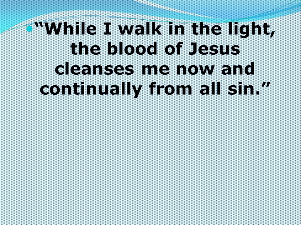 While I walk in the light, the blood of Jesus cleanses me now and continually from all sin.