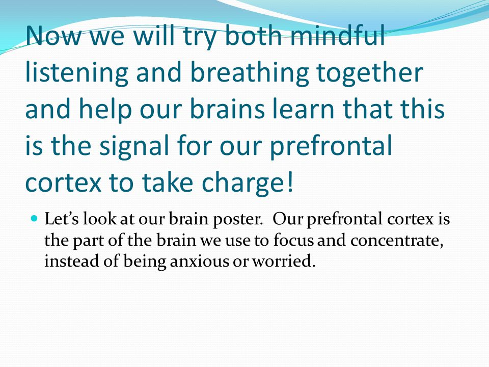 Now we will try both mindful listening and breathing together and help our brains learn that this is the signal for our prefrontal cortex to take charge!