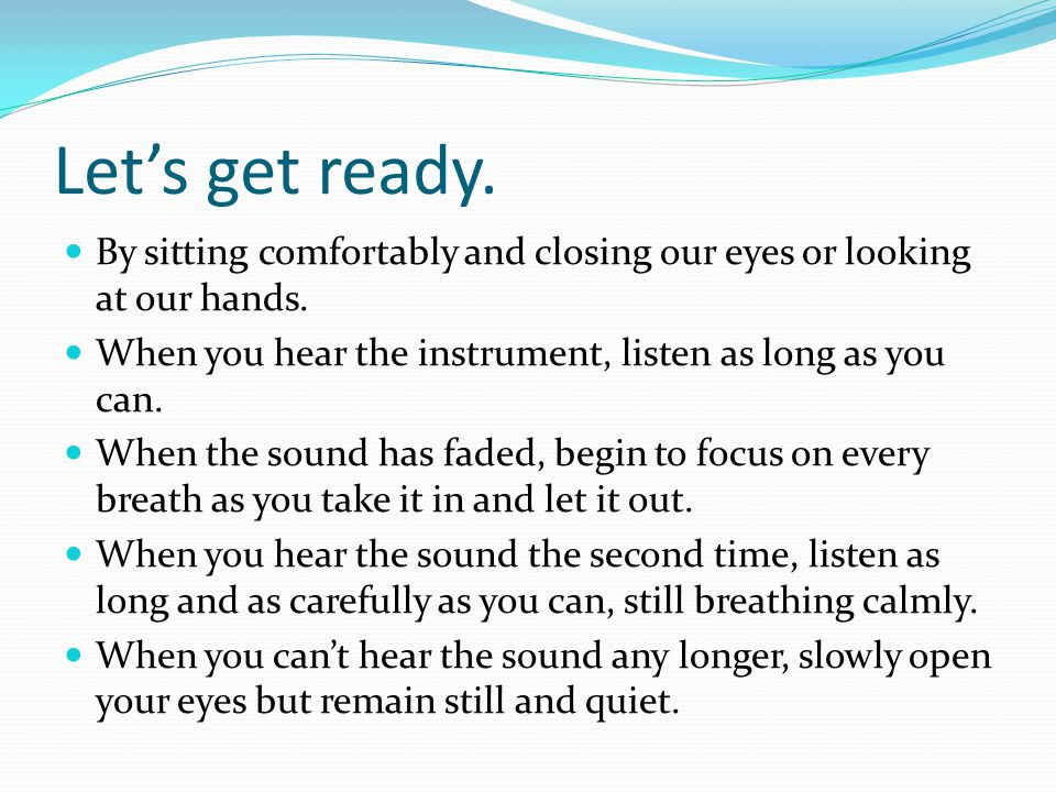 Let's get ready. By sitting comfortably and closing our eyes or looking at our hands. When you hear the instrument, listen as long as you can.