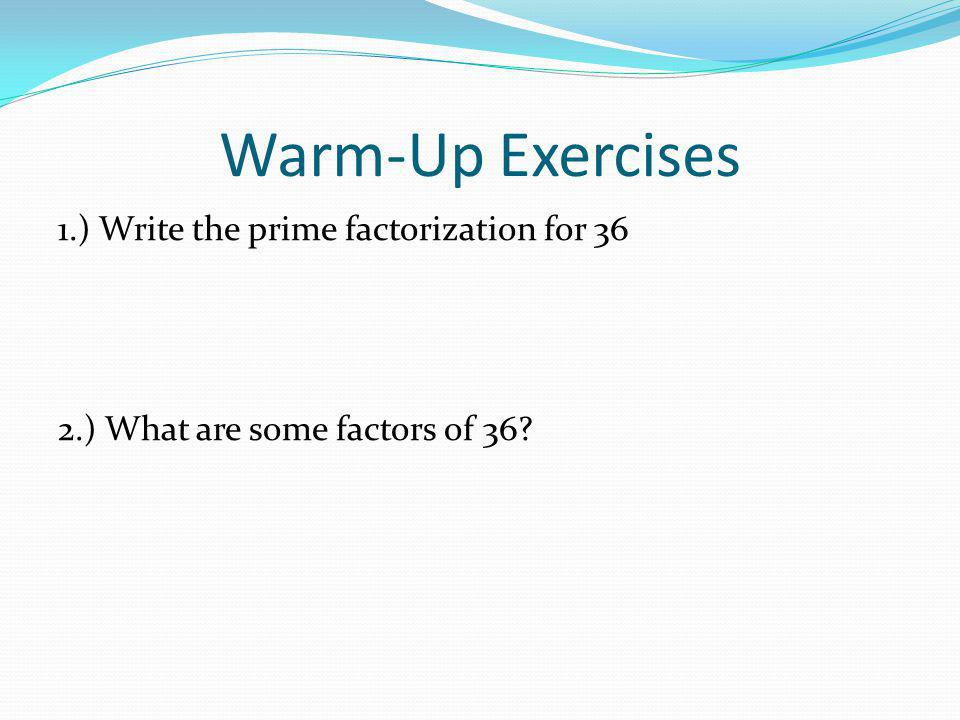 Warm-Up Exercises 1.) Write the prime factorization for 36 2.) What are some factors of 36