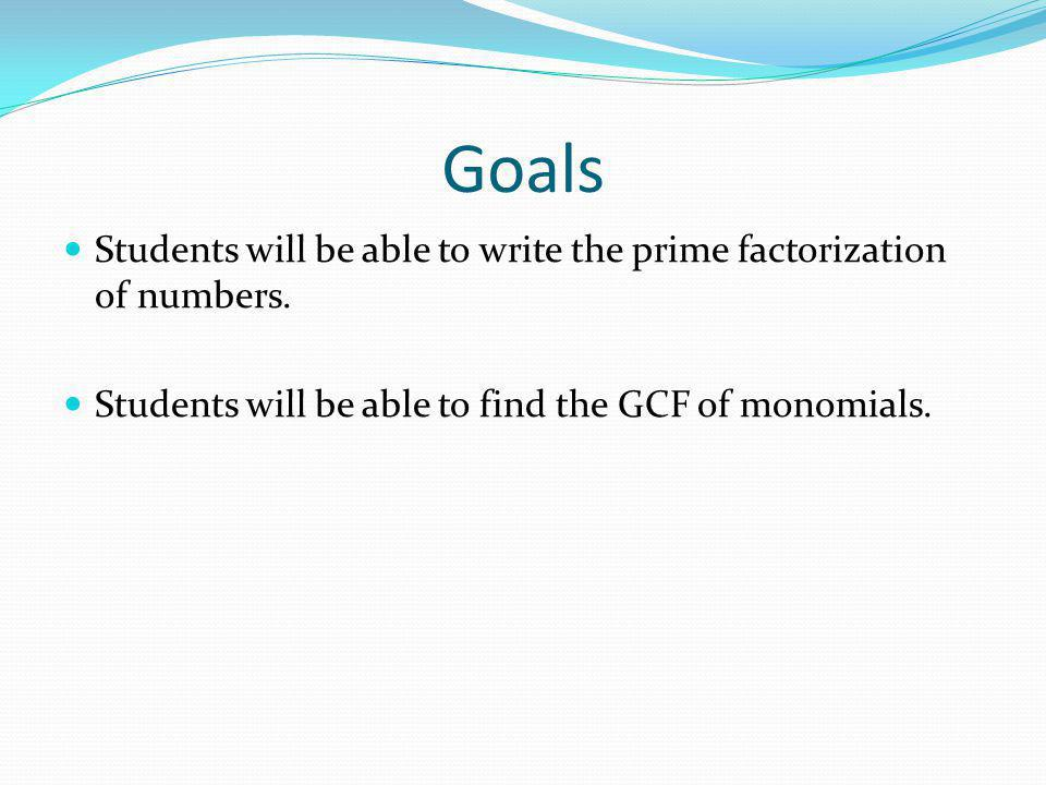 Goals Students will be able to write the prime factorization of numbers. Students will be able to find the GCF of monomials.