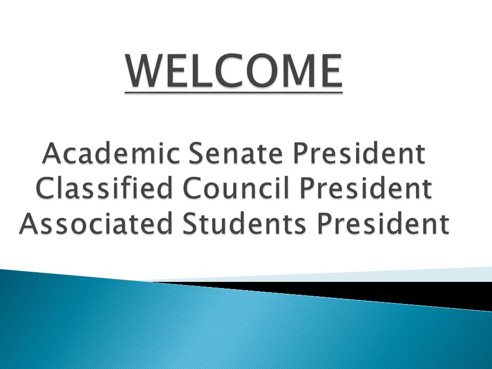 WELCOME Academic Senate President Classified Council President Associated Students President