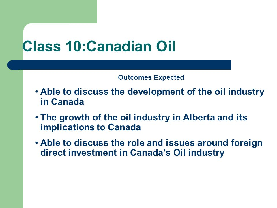 Class 10:Canadian OilOutcomes Expected. Able to discuss the development of the oil industry in Canada.
