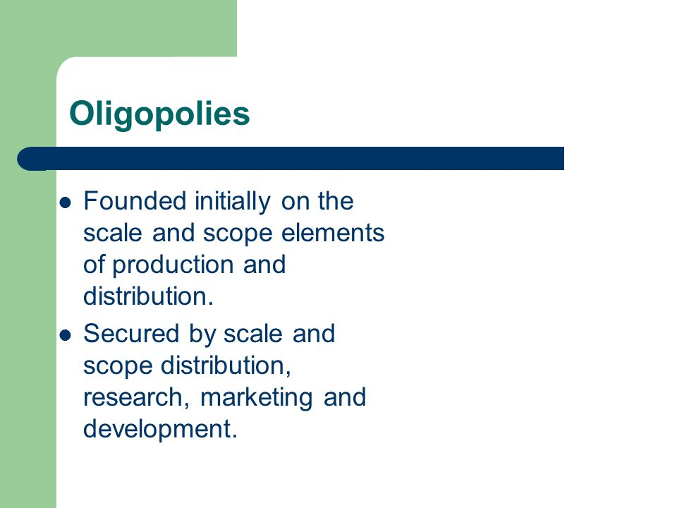 Oligopolies Founded initially on the scale and scope elements of production and distribution.