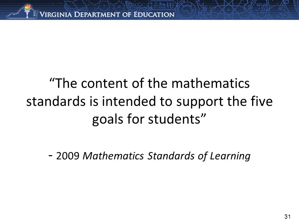 The content of the mathematics standards is intended to support the five goals for students Mathematics Standards of Learning