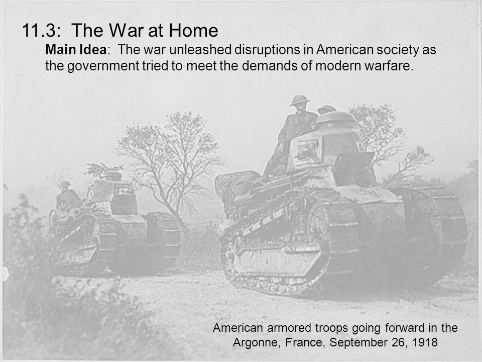 11.3: The War at Home Main Idea: The war unleashed disruptions in American society as the government tried to meet the demands of modern warfare.
