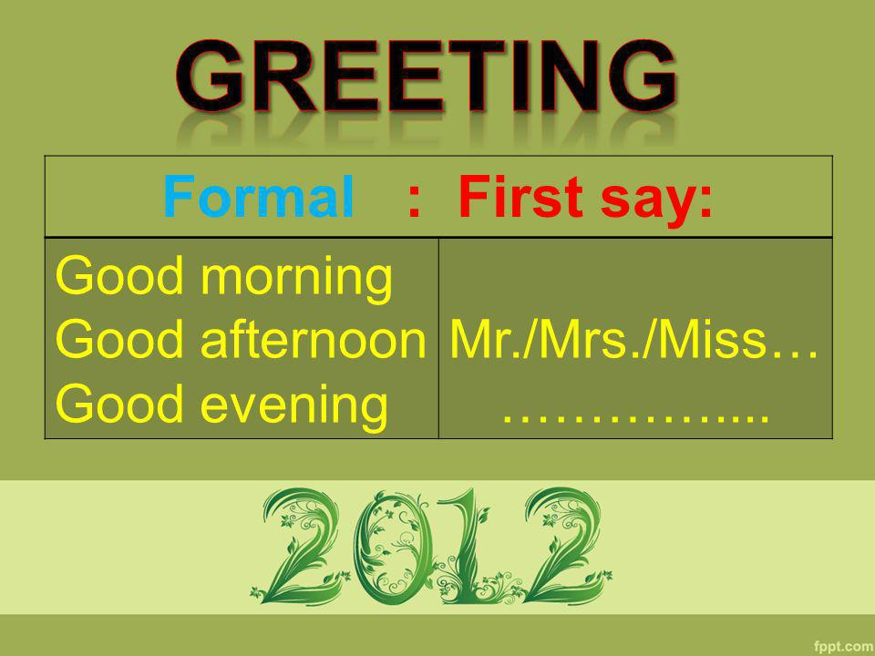 Greeting Formal : First say: Good morning Good afternoon Good evening