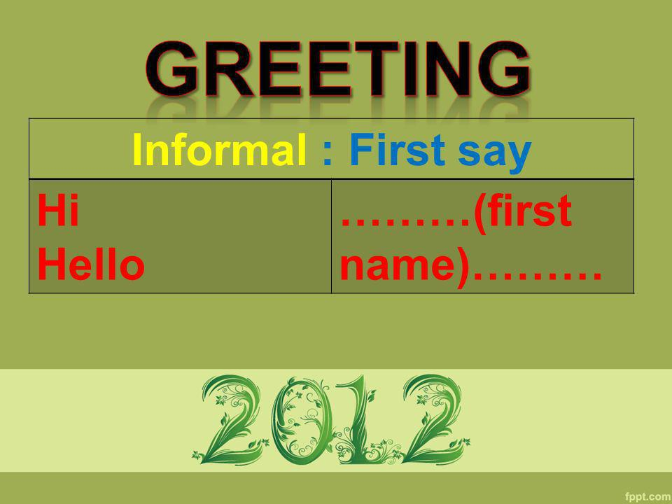 Greeting Informal : First say Hi Hello ………(first name)………