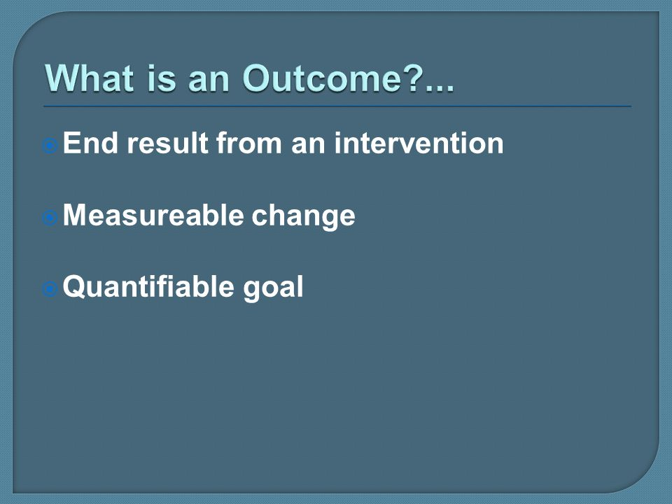 What is an Outcome ... End result from an intervention