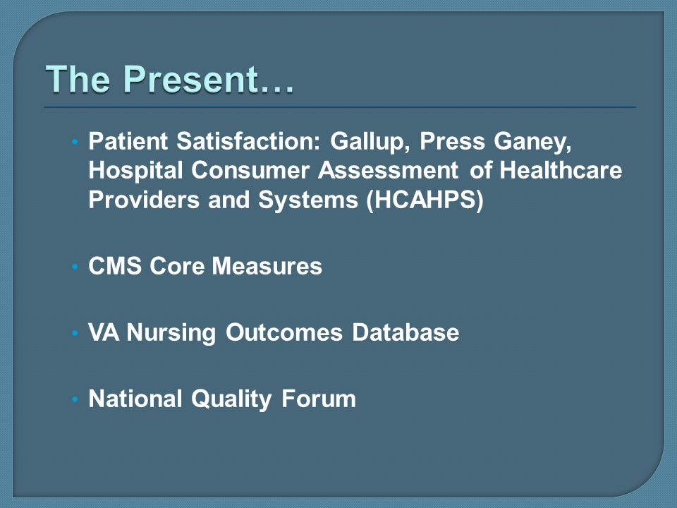 The Present… Patient Satisfaction: Gallup, Press Ganey, Hospital Consumer Assessment of Healthcare Providers and Systems (HCAHPS)