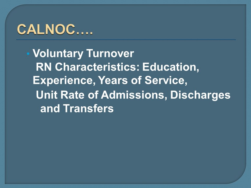 CALNOC….Voluntary Turnover RN Characteristics: Education, Experience, Years of Service, Unit Rate of Admissions, Discharges and Transfers.