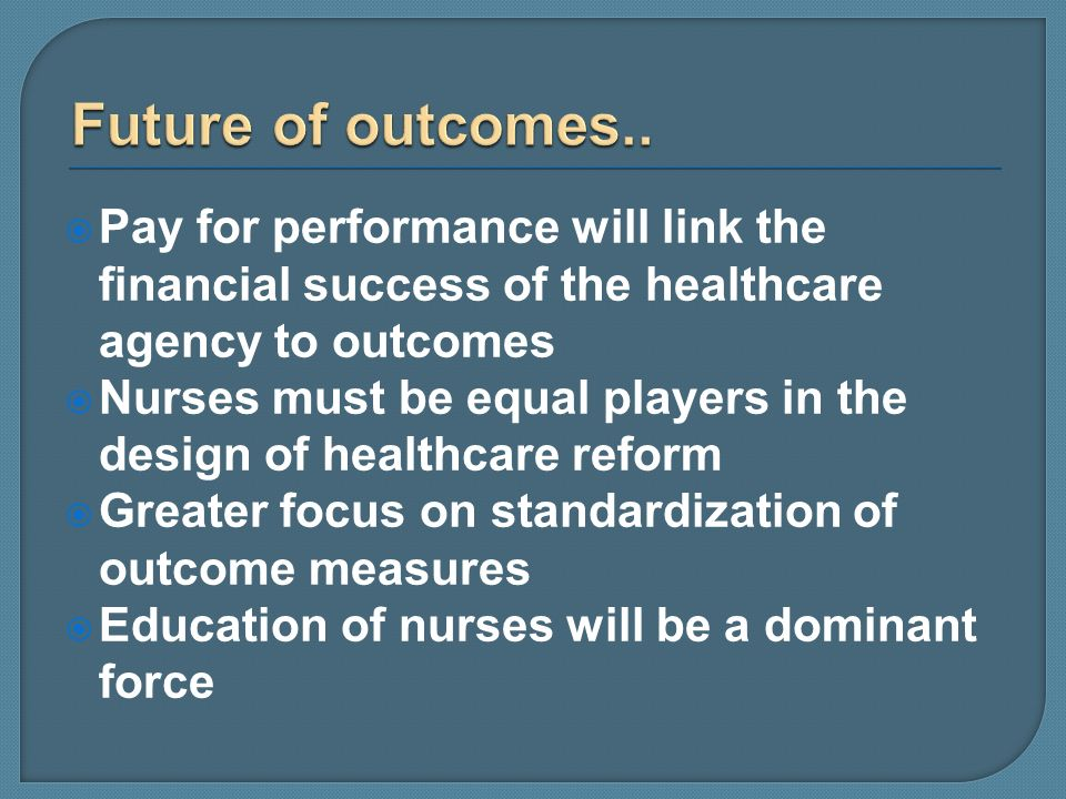 Future of outcomes.. Pay for performance will link the financial success of the healthcare agency to outcomes.
