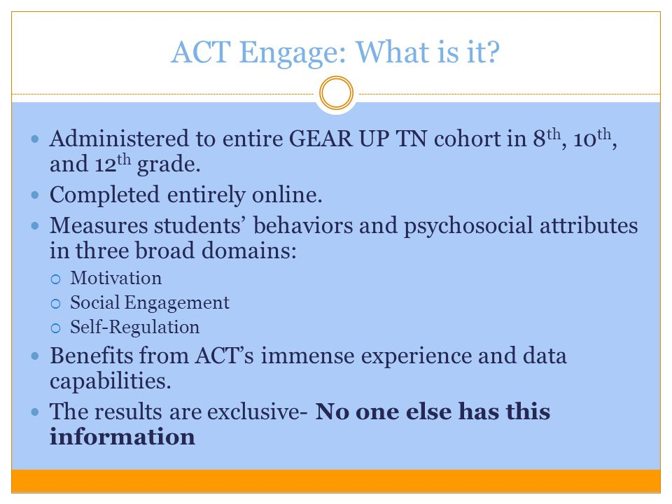 ACT Engage: What is it Administered to entire GEAR UP TN cohort in 8th, 10th, and 12th grade. Completed entirely online.