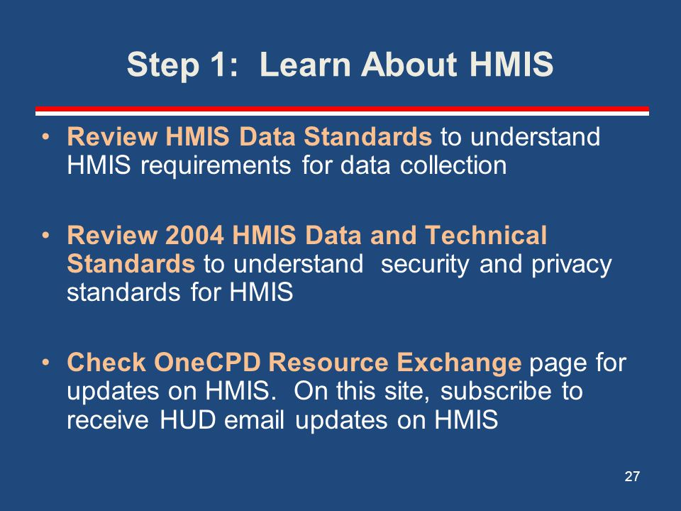 Step 1: Learn About HMIS Review HMIS Data Standards to understand HMIS requirements for data collection.