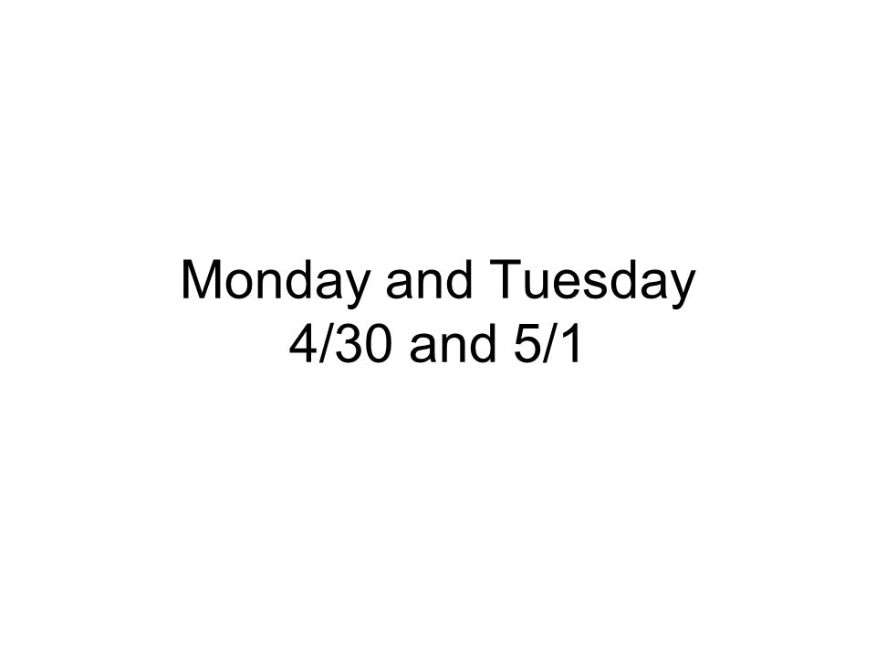 Monday and Tuesday 4/30 and 5/1