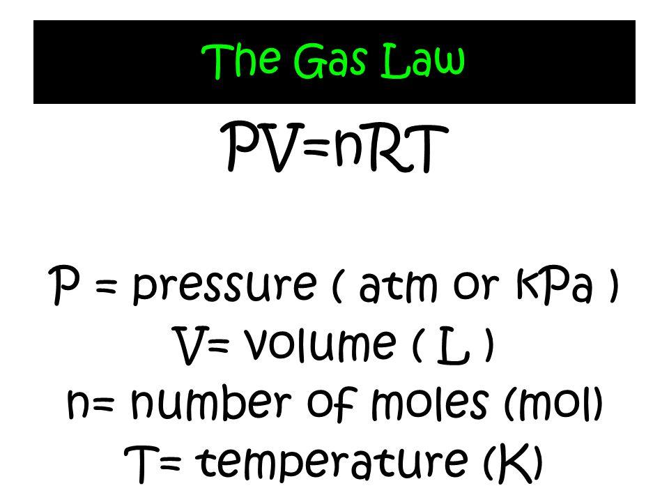 PV=nRT P = pressure ( atm or kPa ) V= volume ( L )